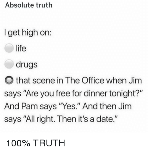 "Anaconda, Drugs, and Life: Absolute truth  I get high on:  life  drugs  O that scene in The Office when Jim  says ""Are you free for dinner tonight?""  And Pam says ""Yes."" And then Jim  says ""All right. Then it's a date."" 100% TRUTH"