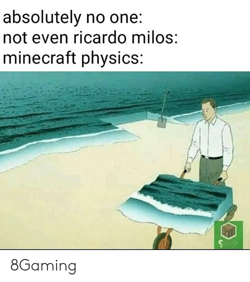 Memes, Minecraft, and Physics: absolutely no one.  not even ricardo milos  minecraft physics: 8Gaming