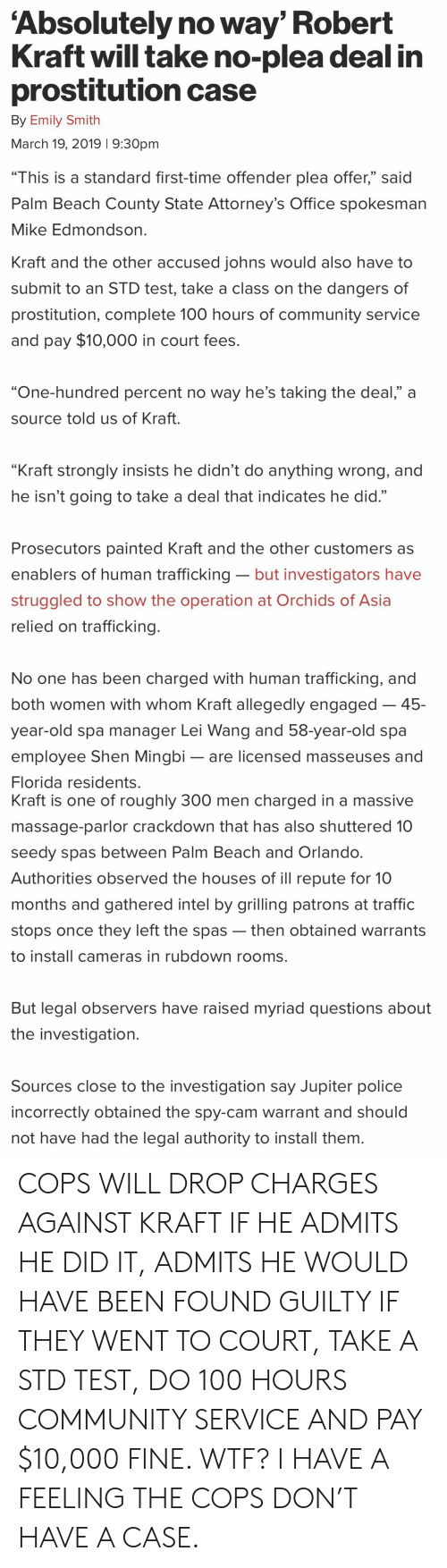 "Anaconda, Community, and Massage: Absolutely no way' Robert  Kraft will take no-plea deal in  prostitution case  By Emily Smith  March 19, 2019 1 9:30pm  ""This is a standard first-time offender plea offer,"" said  Palm Beach County State Attorney's Office spokesman  Mike Edmondson  Kraft and the other accused iohns would also have to  submit to an STD test, take a class on the dangers of  prostitution, complete 100 hours of community service  and pay $10,000 in court fees.  ""One-hundred percent no way he's taking the deal,"" a  source told us of Kraft.  ""Kraft strongly insists he didn't do anything wrong, and  he isn't going to take a deal that indicates he did.""  Prosecutors painted Kraft and the other customers a:s  enablers of human trafficking- but investigators have  struggled to show the operation at Orchids of Asia  relied on trafficking.  No one has been charged with human trafficking, and  both women with whom Kraft allegedly engaged-45-  year-old spa manager Lei Wang and 58-year-old spa  employee Shen Mingbi- are licensed masseuses and  Florida residents.  Kraft is one of roughly 300 men charged in a massive  massage-parlor crackdown that has also shuttered 10  seedy spas between Palm Beach and Orlando  Authorities observed the houses of ill repute for 10  months and gathered intel by grilling patrons at traffic  stops once they left the spas -then obtained warrants  to install cameras in rubdown rooms.  But legal observers have raised myriad questions about  the investigation.  Sources close to the investigation say Jupiter police  incorrectly obtained the spy-cam warrant and should  not have had the legal authority to install them COPS WILL DROP CHARGES AGAINST KRAFT IF HE ADMITS HE DID IT, ADMITS HE WOULD HAVE BEEN FOUND GUILTY IF THEY WENT TO COURT, TAKE A STD TEST, DO 100 HOURS COMMUNITY SERVICE AND PAY $10,000 FINE. WTF? I HAVE A FEELING THE COPS DON'T HAVE A CASE."