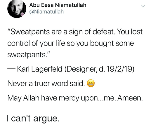 """Arguing, Life, and Control: Abu Eesa Niamatullah  @Niamatullah  """"Sweatpants are a sign of defeat. You lost  control of your life so you bought some  sweatpants.""""  Karl Lagerfeld (Designer, d. 19/2/19)  Never a truer word said.  May Allah have mercy upon...me. Ameen."""