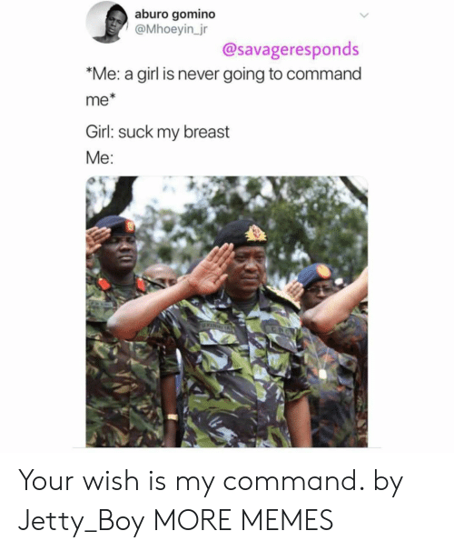 Dank, Memes, and Target: aburo gomino  @Mhoeyin_jr  @savageresponds  *Me: a girl is never going to command  me*  Girl: suck my breast  Me:  KINGA Your wish is my command. by Jetty_Boy MORE MEMES