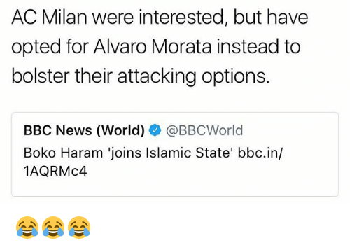 Boko Haram: AC Milan were interested, but have  opted for Alvaro Morata instead to  bolster their attacking options.  BBC News (World)辛@BBCWorld  Boko Haram 'joins Islamic State' bbc.in/  1AQRMc4 😂😂😂