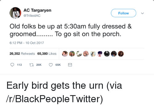 urn: AC Targaryen  Follow  TrillestAC  Old folks be up at 5:30am fully dressed &  groomed.. To go sit on the porch.  6:12 PM-10 Oct 2017  e@G,围(  恩@  26,352 Retweets 65,380 Likes <p>Early bird gets the urn (via /r/BlackPeopleTwitter)</p>