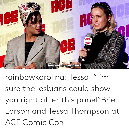 """Lesbians, Target, and Tumblr: AC  UNIVERSE  UNIVERSE  CE  ICE H  NIVERSE  VEL  UNIVERSE  How do 0 top lesbians? rainbowkarolina:  Tessa⏤""""I'm sure the lesbians could show you right after this panel""""Brie Larson and Tessa Thompson at ACE Comic Con"""