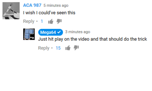 Video, Aca, and Play: ACA 987 5 minutes ago  I wish I could've seen this  Reply. 1 ιά  BA  Mega64  3 minutes ago  Just hit play on the video and that should do the trick  Reply . 15