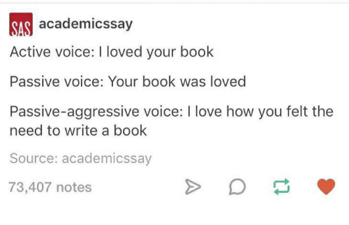 Love, Book, and Passive Aggressive: academicssay  Active voice: I loved your book  Passive voice: Your book was loved  Passive-aggressive voice: I love how you felt the  need to write a book  Source: academicssay  73,407 notes