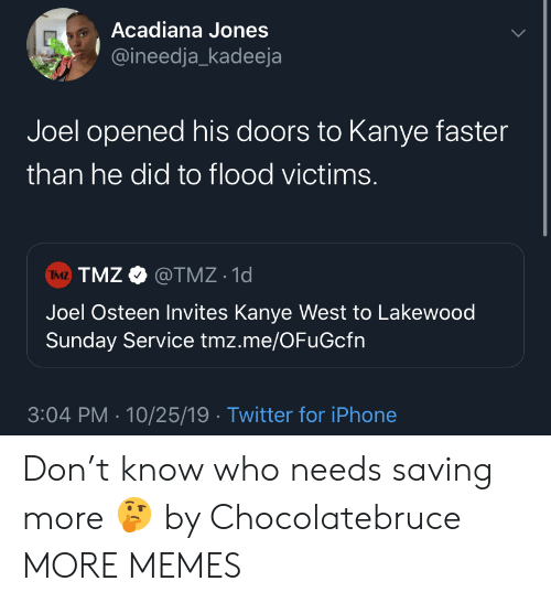 tmz: Acadiana Jones  @ineedja_kadeeja  Joel opened his doors to Kanye faster  than he did to flood victims.  TMZ TMZ@TMZ 1d  Joel Osteen Invites Kanye West to Lakewood  Sunday Service tmz.me/OFuGcfn  3:04 PM 10/25/19 Twitter for iPhone Don't know who needs saving more 🤔 by Chocolatebruce MORE MEMES