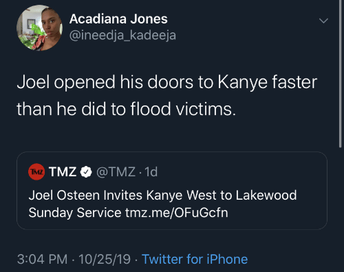 jones: Acadiana Jones  @ineedja_kadeeja  Joel opened his doors to Kanye faster  than he did to flood victims.  TMZ TMZ O @TMZ · 1d  Joel Osteen Invites Kanye West to Lakewood  Sunday Service tmz.me/OFuGcfn  3:04 PM · 10/25/19 · Twitter for iPhone