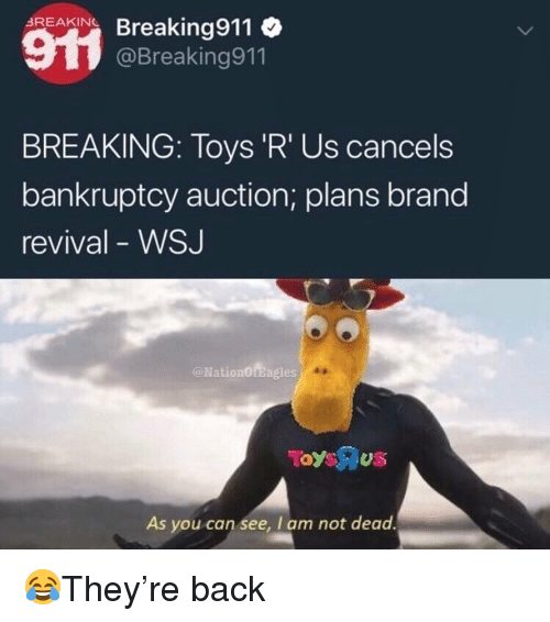 Revival: Acar Breaking911  BREAKING  @Breaking911  BREAKING: Toys 'R' Us cancels  bankruptcy auction; plans brand  revival - WSJ  @NationOfBagles  As you can see, I am not dead 😂They're back