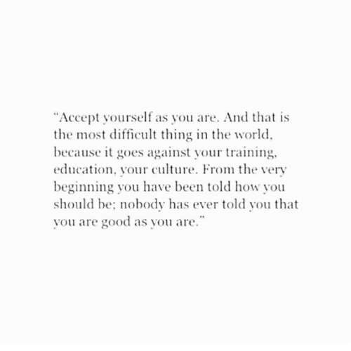 "Good, World, and Been: ""Accept yourself as you are. And that is  the most difficult thing in the world  because it goes against your training.  education, your culture. From e very  beginning you have been told how you  should be: nobody has ever told you that  vou are good as you are"
