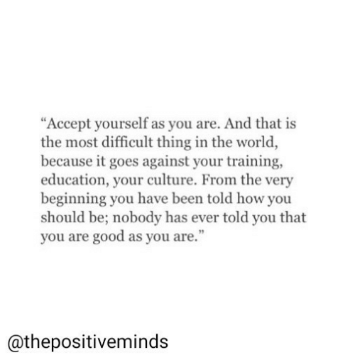 "Good, World, and Been: ""Accept yourself as you are. And that is  the most difficult thing in the world  because it goes against your training,  education, your culture. From the very  beginning you have been told how you  should be; nobody has ever told you that  you are good as you are.""  @thepositiveminds"