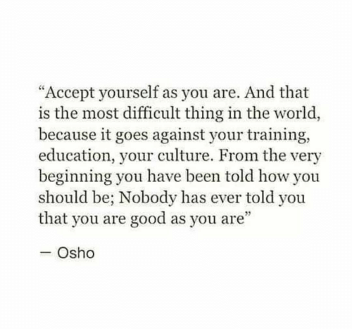 "Good, World, and Been: ""Accept yourself as you are. And that  is the most difficult thing in the world,  because it goes against your training,  education, your culture. From the very  beginning you have been told how you  should be; Nobody has ever told you  that you are good as you are""  - Osho"