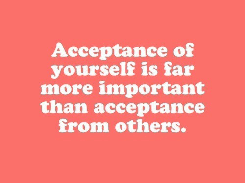 Acceptance, More, and  Others: Acceptance of  yourself is far  more important  than acceptance  from others.