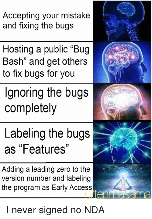 """Zero, Access, and Never: Accepting your mistake  and fixing the bugs  Hosting a public """"Bug  Bash"""" and get others  to fix bugs for you  Ignoring the bugs  completely  Labeling the bugs  as """"Features""""  Adding a leading zero to the  version number and labeling  the program as Early Access I never signed no NDA"""