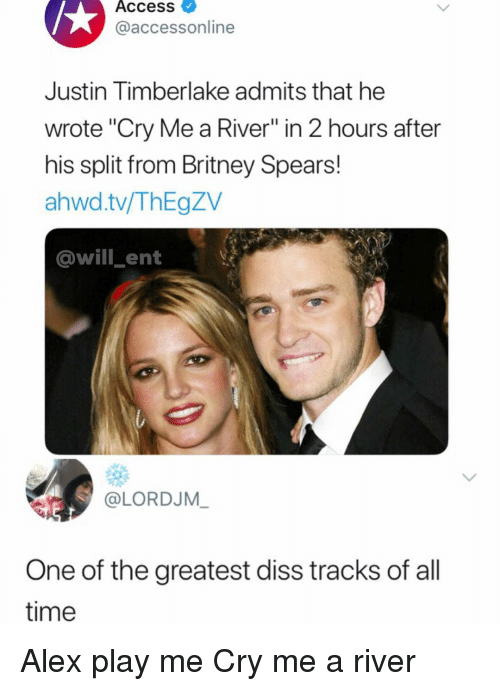 "Justin TImberlake: Access  @accessonline  Justin Timberlake admits that he  wrote ""Cry Me a River"" in 2 hours after  his split from Britney Spears!  ahwd.tv/ThEgZV  @will ent  @LORDJM  One of the greatest diss tracks of all  time Alex play me Cry me a river"