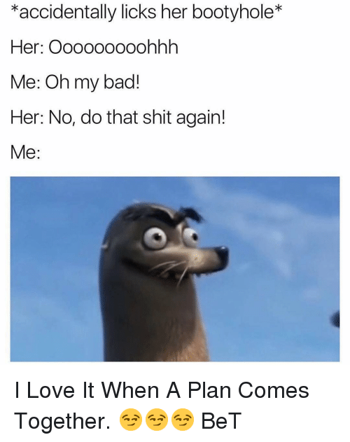 Bad, Love, and Shit: *accidentally licks her bootyhole*  Her: Ooooo0ooohhh  Me: Oh my bad!  Her: No, do that shit again!  Me: I Love It When A Plan Comes Together. 😏😏😏 BeT