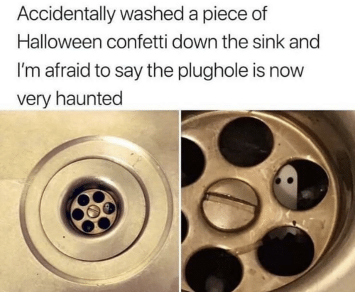 im afraid: Accidentally washed a piece of  Halloween confetti down the sink and  I'm afraid to say the plughole is now  very haunted