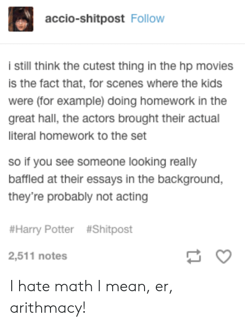 Harry Potter, Movies, and Kids: accio-shitpost Follow  Still think the cutest thing in the hp movies  is the fact that, for scenes where the kids  were (for example) doing homework in the  great hall, the actors brought their actual  literal homework to the set  so if you see someone looking really  baffled at their essays in the background,  they're probably not acting  #Harry Potter #Shitpost  2,511 notes I hate math I mean, er, arithmacy!