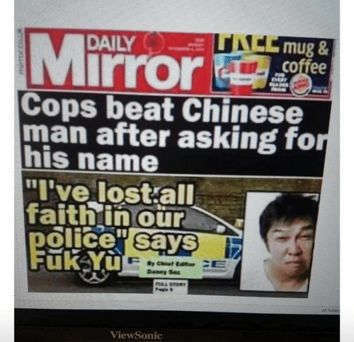 "sto: ACCmug&  coffee  Mirror  DAILY  SAM  Cops beat Chinese  man after asking for  his name  ""I've lost all  faithin our  police sayS  Fuk Yu  Deney Sez  PAL STO  All folder  ViewSonic"
