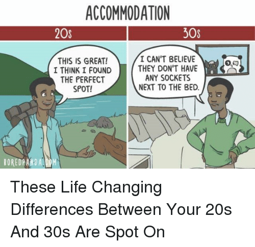 Life, Next, and Believe: ACCOMMODATION  20s  30s  THIS IS GREAT!  I THINK I FOUND  THE PERFECT  SPOT!  I CAN'T BELIEVE  THEY DON'T HAVE  ANY SOCKETS  NEXT TO THE BED.  BOREDPAIRD A These Life Changing Differences Between Your 20s And 30s Are Spot On