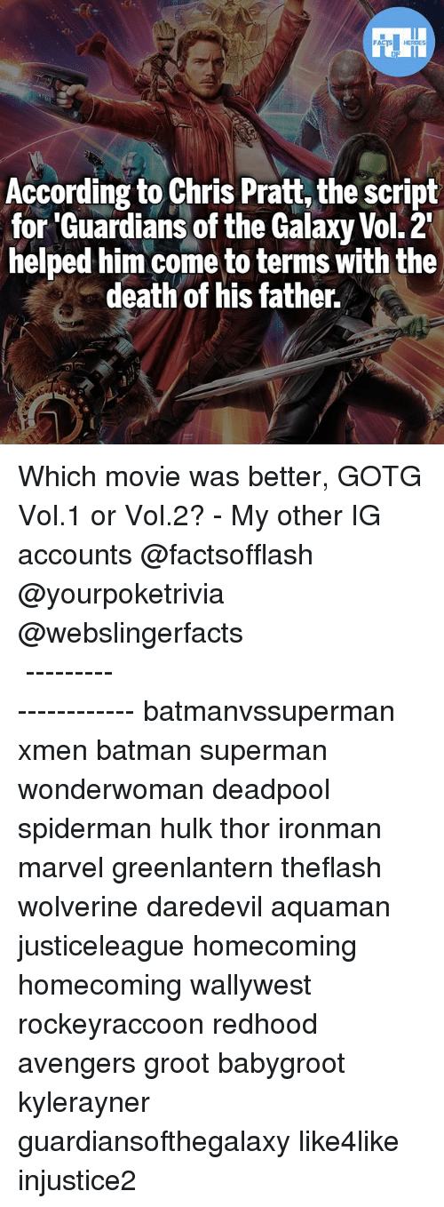 Batman, Chris Pratt, and Memes: According to Chris Pratt, the script  for 'Guardians of the Galaxy Vol. 2  helped him come to terms with the  death of his father. Which movie was better, GOTG Vol.1 or Vol.2? - My other IG accounts @factsofflash @yourpoketrivia @webslingerfacts ⠀⠀⠀⠀⠀⠀⠀⠀⠀⠀⠀⠀⠀⠀⠀⠀⠀⠀⠀⠀⠀⠀⠀⠀⠀⠀⠀⠀⠀⠀⠀⠀⠀⠀⠀⠀ ⠀⠀--------------------- batmanvssuperman xmen batman superman wonderwoman deadpool spiderman hulk thor ironman marvel greenlantern theflash wolverine daredevil aquaman justiceleague homecoming homecoming wallywest rockeyraccoon redhood avengers groot babygroot kylerayner guardiansofthegalaxy like4like injustice2