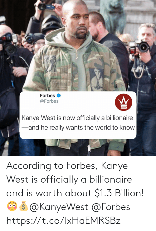 Kanye, Forbes, and Kanye West: According to Forbes, Kanye West is officially a billionaire and is worth about $1.3 Billion! 😳💰@KanyeWest @Forbes https://t.co/IxHaEMRSBz