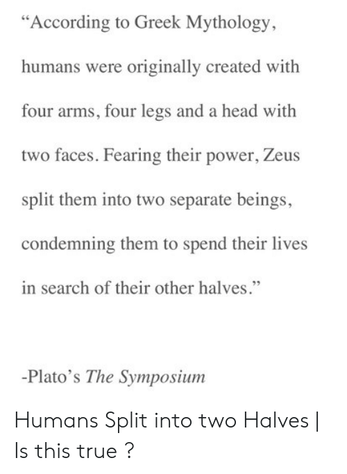 """In Search Of: """"According to Greek Mythology,  humans were originally created with  four arms, four legs and a head with  two faces. Fearing their power, Zeus  split them into two separate beings  condemning them to spend their lives  in search of their other halves.""""  -Plato's The Symposium Humans Split into two Halves   Is this true ?"""