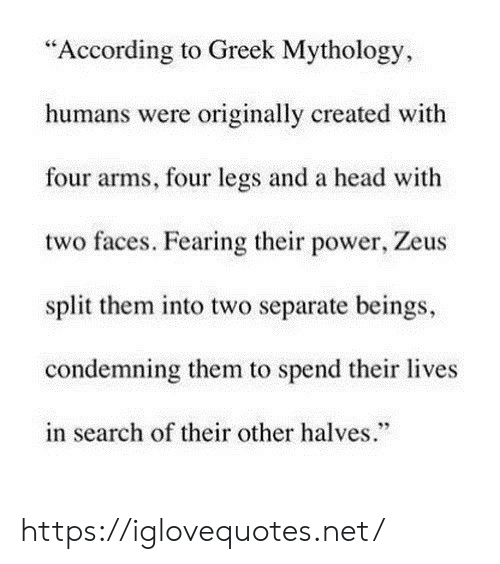 "Search: ""According to Greek Mythology  humans were originally created with  four arms, four legs and a head with  two faces. Fearing their power, Zeus  split them into two separate beings,  condemning them to spend their lives  in search of their other halves."" https://iglovequotes.net/"