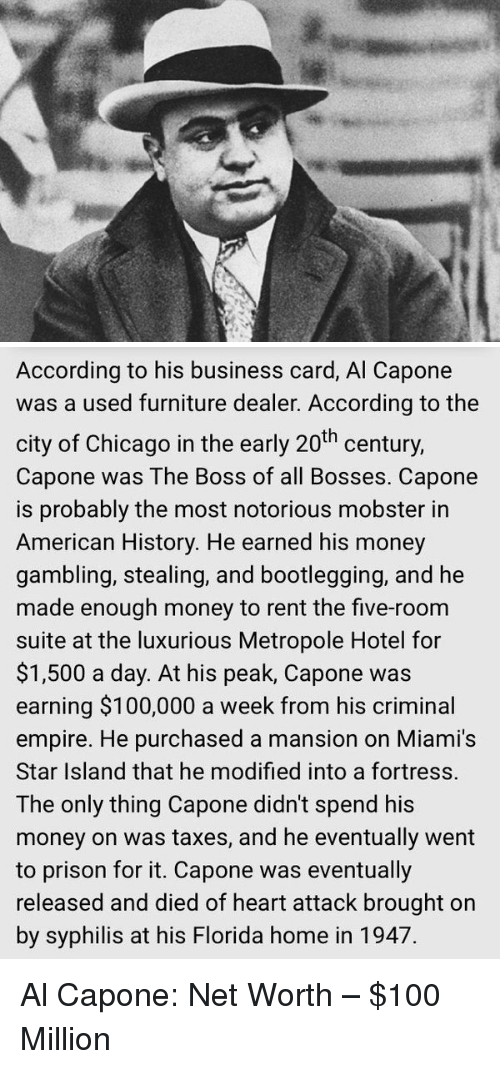 syphilis: According to his business card, Al Capone  was a used furniture dealer. According to the  city of Chicago in the early 20th century,  Capone was The Boss of all Bosses. Capone  is probably the most notorious mobster in  American History. He earned his money  gambling, stealing, and bootlegging, and he  made enough money to rent the five-room  suite at the luxurious Metropole Hotel for  $1,500 a day. At his peak, Capone was  earning $100,000 a week from his criminal  empire. He purchased a mansion on Miami's  Star Island that he modified into a fortress.  The only thing Capone didn't spend his  money on was taxes, and he eventually went  to prison for it. Capone was eventually  released and died of heart attack brought on  by syphilis at his Florida home in 1947. Al Capone: Net Worth – $100 Million