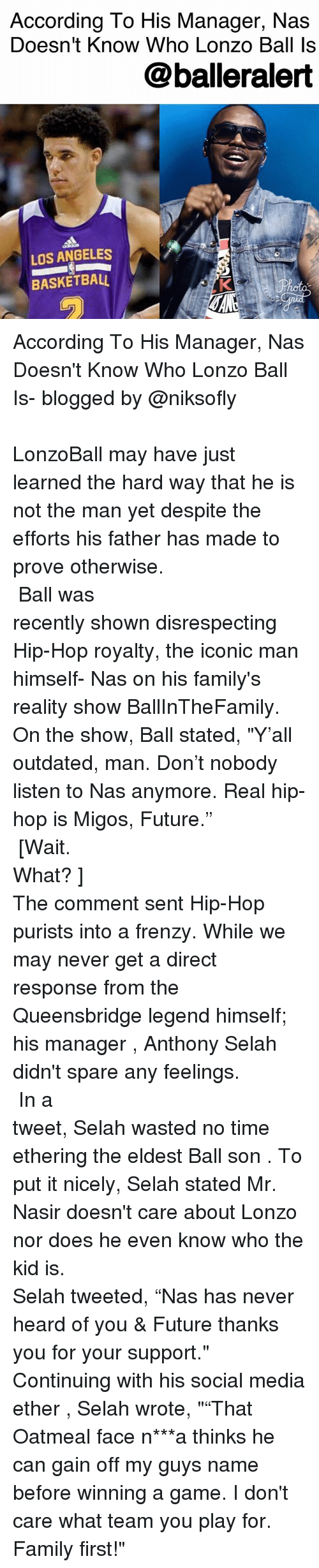 """Basketball, Ether, and Family: According To His Manager, Nas  Doesn't Know Who Lonzo Ball Is  @balleralert  LOS ANGELES  BASKETBALL According To His Manager, Nas Doesn't Know Who Lonzo Ball Is- blogged by @niksofly ⠀⠀⠀⠀⠀⠀⠀⠀⠀⠀⠀⠀⠀⠀⠀⠀⠀⠀⠀⠀⠀⠀⠀⠀⠀⠀⠀⠀⠀⠀⠀⠀⠀⠀⠀⠀ LonzoBall may have just learned the hard way that he is not the man yet despite the efforts his father has made to prove otherwise. ⠀⠀⠀⠀⠀⠀⠀⠀⠀⠀⠀⠀⠀⠀⠀⠀⠀⠀⠀⠀⠀⠀⠀⠀⠀⠀⠀⠀⠀⠀⠀⠀⠀⠀⠀⠀ Ball was recently shown disrespecting Hip-Hop royalty, the iconic man himself- Nas on his family's reality show BallInTheFamily. On the show, Ball stated, """"Y'all outdated, man. Don't nobody listen to Nas anymore. Real hip-hop is Migos, Future."""" ⠀⠀⠀⠀⠀⠀⠀⠀⠀⠀⠀⠀⠀⠀⠀⠀⠀⠀⠀⠀⠀⠀⠀⠀⠀⠀⠀⠀⠀⠀⠀⠀⠀⠀⠀⠀ [Wait. What? ] ⠀⠀⠀⠀⠀⠀⠀⠀⠀⠀⠀⠀⠀⠀⠀⠀⠀⠀⠀⠀⠀⠀⠀⠀⠀⠀⠀⠀⠀⠀⠀⠀⠀⠀⠀⠀ The comment sent Hip-Hop purists into a frenzy. While we may never get a direct response from the Queensbridge legend himself; his manager , Anthony Selah didn't spare any feelings. ⠀⠀⠀⠀⠀⠀⠀⠀⠀⠀⠀⠀⠀⠀⠀⠀⠀⠀⠀⠀⠀⠀⠀⠀⠀⠀⠀⠀⠀⠀⠀⠀⠀⠀⠀⠀ In a tweet, Selah wasted no time ethering the eldest Ball son . To put it nicely, Selah stated Mr. Nasir doesn't care about Lonzo nor does he even know who the kid is. ⠀⠀⠀⠀⠀⠀⠀⠀⠀⠀⠀⠀⠀⠀⠀⠀⠀⠀⠀⠀⠀⠀⠀⠀⠀⠀⠀⠀⠀⠀⠀⠀⠀⠀⠀⠀ Selah tweeted, """"Nas has never heard of you & Future thanks you for your support."""" Continuing with his social media ether , Selah wrote, """"""""That Oatmeal face n***a thinks he can gain off my guys name before winning a game. I don't care what team you play for. Family first!"""""""