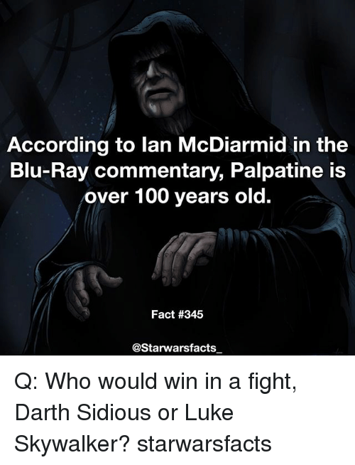 sidious: According to lan McDiarmid in the  Blu-Ray commentary, Palpatine is  over 100 years old.  Fact #345  @Starwarsfacts Q: Who would win in a fight, Darth Sidious or Luke Skywalker? starwarsfacts
