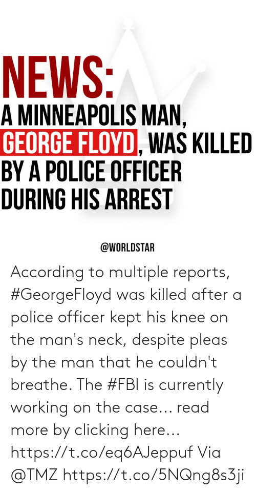 According: According to multiple reports, #GeorgeFloyd was killed after a police officer kept his knee on the man's neck, despite pleas by the man that he couldn't breathe. The #FBI is currently working on the case... read more by clicking here... https://t.co/eq6AJeppuf Via @TMZ https://t.co/5NQng8s3ji