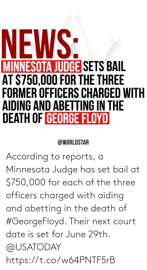 According: According to reports, a Minnesota Judge has set bail at $750,000 for each of the three officers charged with aiding and abetting in the death of #GeorgeFloyd. Their next court date is set for June 29th. @USATODAY https://t.co/w64PNTF5rB