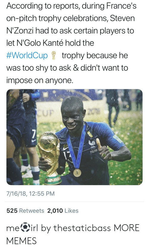 impose: According to reports, during France's  on-pitch trophy celebrations, Steven  N'Zonzi had to ask certain players to  let N'Golo Kanté hold the  #WorldCup f trophy because he  was too shy to ask & didn't want to  impose on anyone  UF  7/16/18, 12:55 PM  525 Retweets 2,010 Likes me⚽️irl by thestaticbass MORE MEMES