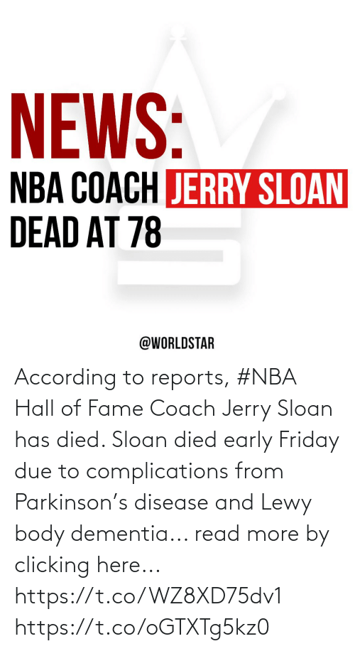According: According to reports, #NBA Hall of Fame Coach Jerry Sloan has died.  Sloan died early Friday due to complications from Parkinson's disease and Lewy body dementia... read more by clicking here... https://t.co/WZ8XD75dv1 https://t.co/oGTXTg5kz0