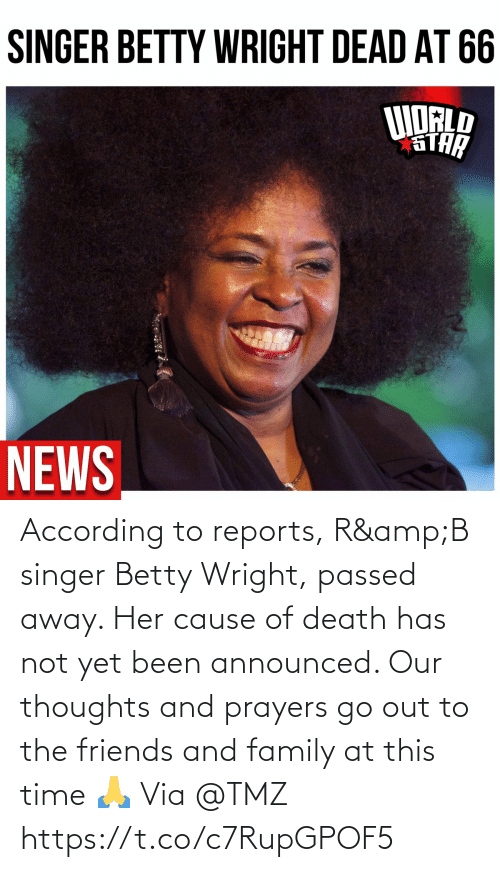 According: According to reports, R&B singer Betty Wright, passed away.  Her cause of death has not yet been announced.   Our thoughts and prayers go out to the friends and family at this time 🙏 Via @TMZ https://t.co/c7RupGPOF5