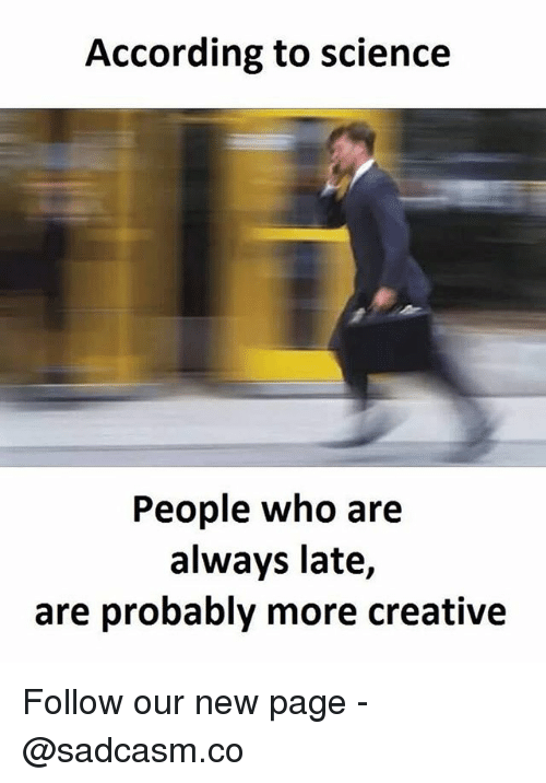 Memes, Science, and According: According to science  People who are  always late,  are probably more creative Follow our new page - @sadcasm.co