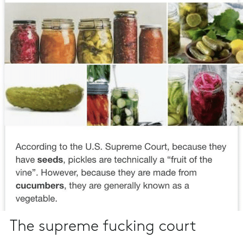 "Fucking, Supreme, and Vine: According to the U.S. Supreme Court, because they  have seeds, pickles are technically a ""fruit of the  vine"". However, because they are made from  cucumbers, they are generally known as a  vegetable. The supreme fucking court"