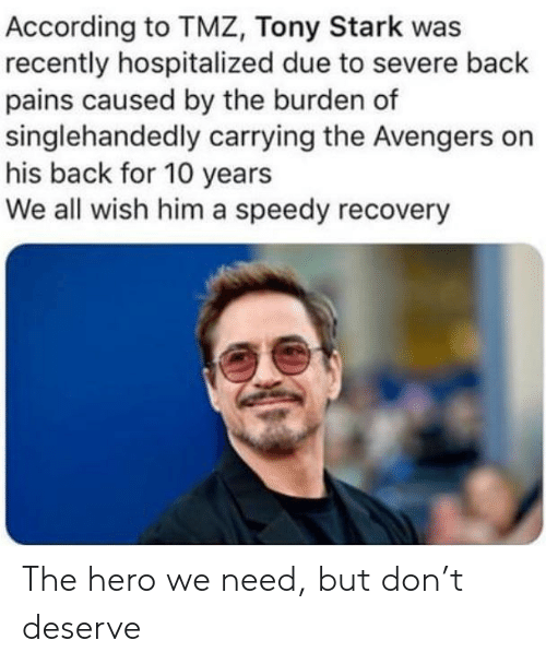 tmz: According to TMZ, Tony Stark was  recently hospitalized due to severe back  pains caused by the burden of  singlehandedly carrying the Avengers on  his back for 10 years  We all wish him a speedy recovery The hero we need, but don't deserve