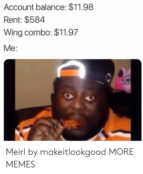 Dank, Memes, and Target: Account balance: $11.98  Rent: $584  Wing combo: $11.97  Me: Meirl by makeitlookgood MORE MEMES