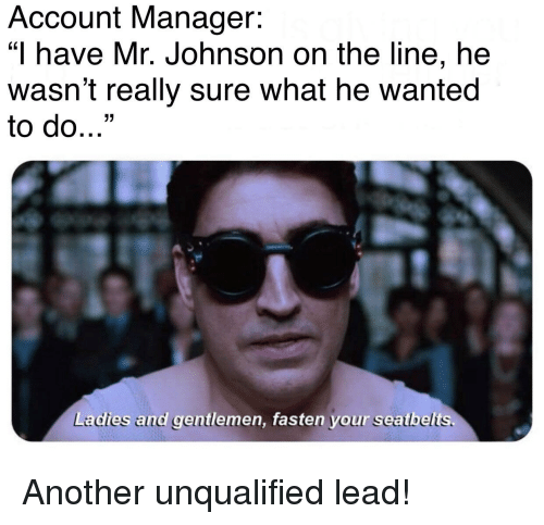 """Reddit, Another, and Wanted: Account Manager:  """"I have Mr. Johnson on the line, he  wasn't really sure what he wanted  to do...""""  17  Ladies and gentlemen, fasten your seatbelts."""