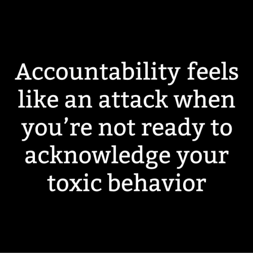 An Attack: Accountabilitv feels  like an attack when  vou're not ready to  acKnowledge your  toxic behavior