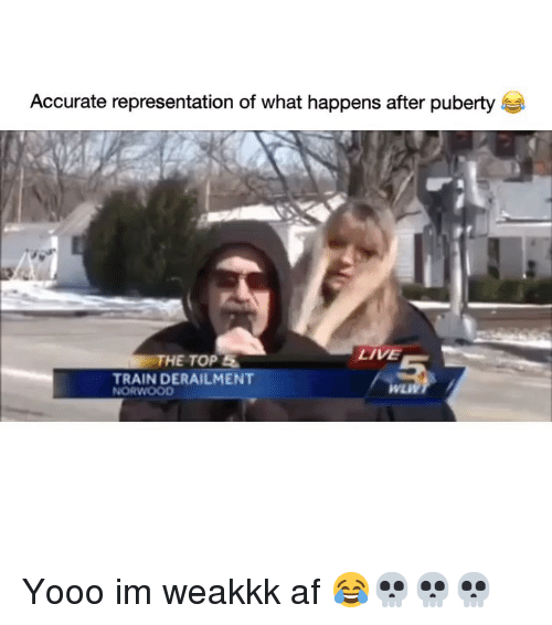 Af, Funny, and Live: Accurate representation of what happens after puberty  HE TOP S  LİVE  TRAIN DERAILMENT Yooo im weakkk af 😂💀💀💀