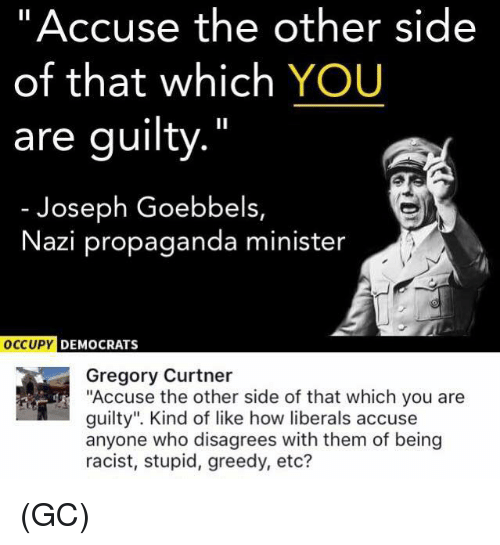 "Nazy: ""Accuse the other side  of that which YOU  are guilty.""  Joseph Goebbels,  Nazi propaganda minister  DEMOCRATS  Gregory Curtner  ""Accuse the other side of that which you are  guilty"". Kind of like how liberals accuse  anyone who disagrees with them of being  racist, stupid, greedy, etc? (GC)"