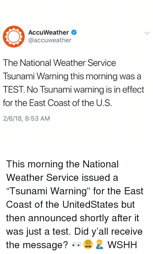 """Memes, Wshh, and National Weather Service: AccuWeather  @accuweather  The National Weather Service  Tsunami Warning this morning was a  TEST. No Tsunami warning is in effect  for the East Coast of the U.S.  2/6/18, 8:53 AM This morning the National Weather Service issued a """"Tsunami Warning"""" for the East Coast of the UnitedStates but then announced shortly after it was just a test. Did y'all receive the message? 👀😩🤦♂️ WSHH"""