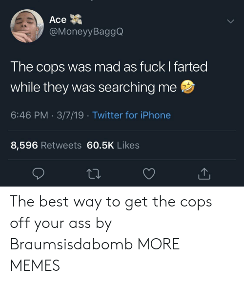 Dank, Iphone, and Memes: Ace  @MoneyyBaggQ  The cops was mad as fuck I farted  while they was searching me  6:46 PM 3/7/19 Twitter for iPhone  7  8,596 Retweets 60.5K Likes The best way to get the cops off your ass by Braumsisdabomb MORE MEMES