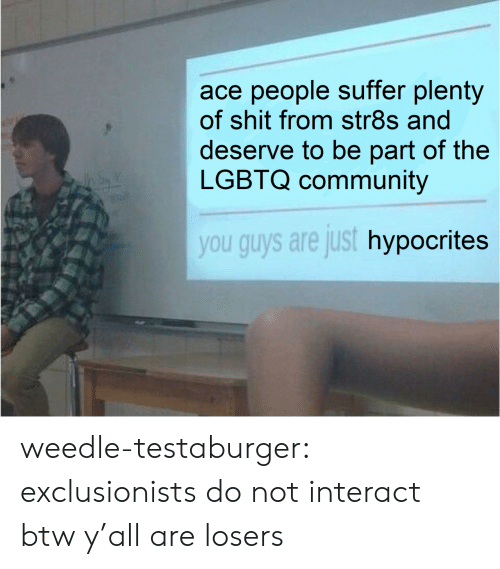 suffer: ace people suffer plenty  of shit from str8s and  deserve to be part of the  LGBTQ community  you guys are just hypocrites weedle-testaburger:  exclusionists do not interact btw y'all are losers