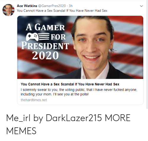 Dank, Memes, and Sex: Ace Watkins @GamerPres2020 3h  You Cannot Have a Sex Scandal If You Have Never Had Sex  A GAMER  FOR  PRESIDENT  2020  You Cannot Have a Sex Scandal If You Have Never Had Sex  I solemnly swear to you, the voting public, that I have never fucked anyone  including your mom. I'll see you at the polls!  thehardtimes.net Me_irl by DarkLazer215 MORE MEMES