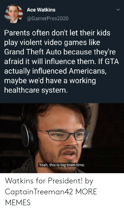 Theft: Ace Watkins  @GamerPres2020  Parents often don't let their kids  play violent video games like  Grand Theft Auto because they're  afraid it will influence them. If GTA  actually influenced Americans,  maybe we'd have a working  healthcare system.  Yeah, this is big brain time. Watkins for President! by CaptainTreeman42 MORE MEMES