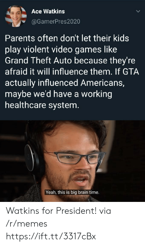 Theft: Ace Watkins  @GamerPres2020  Parents often don't let their kids  play violent video games like  Grand Theft Auto because they're  afraid it will influence them. If GTA  actually influenced Americans,  maybe we'd have a working  healthcare system.  Yeah, this is big brain time. Watkins for President! via /r/memes https://ift.tt/3317cBx